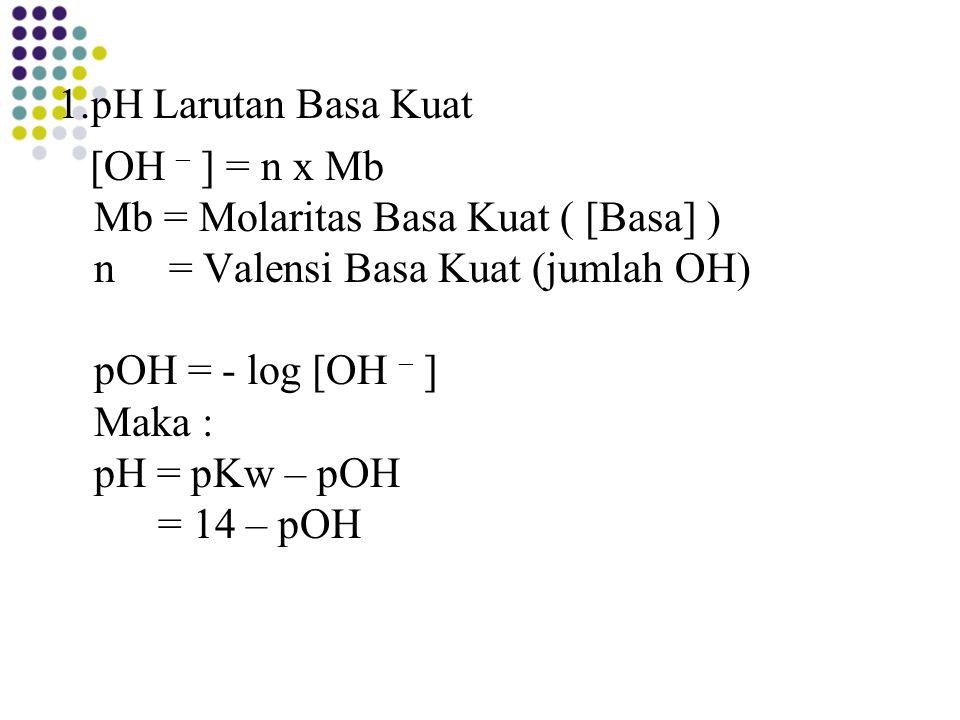 1.pH Larutan Basa Kuat [OH – ] = n x Mb Mb = Molaritas Basa Kuat ( [Basa] ) n = Valensi Basa Kuat (jumlah OH) pOH = - log [OH – ] Maka : pH = pKw – pOH = 14 – pOH